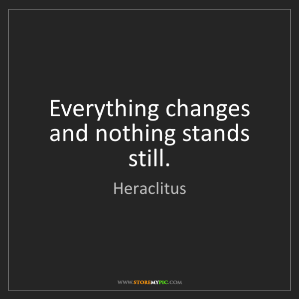 Heraclitus: Everything changes and nothing stands still.