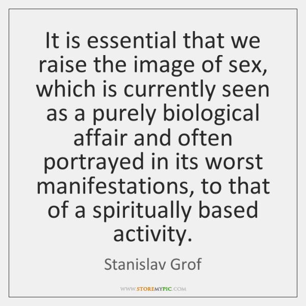 It is essential that we raise the image of sex, which is ...