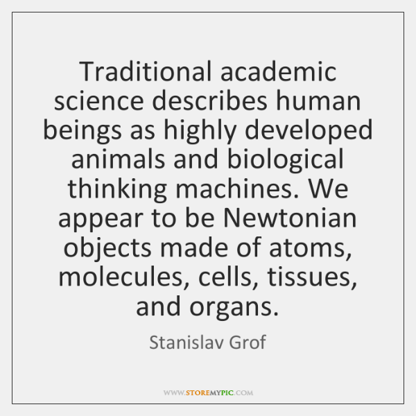 Traditional academic science describes human beings as highly developed animals and biological ...