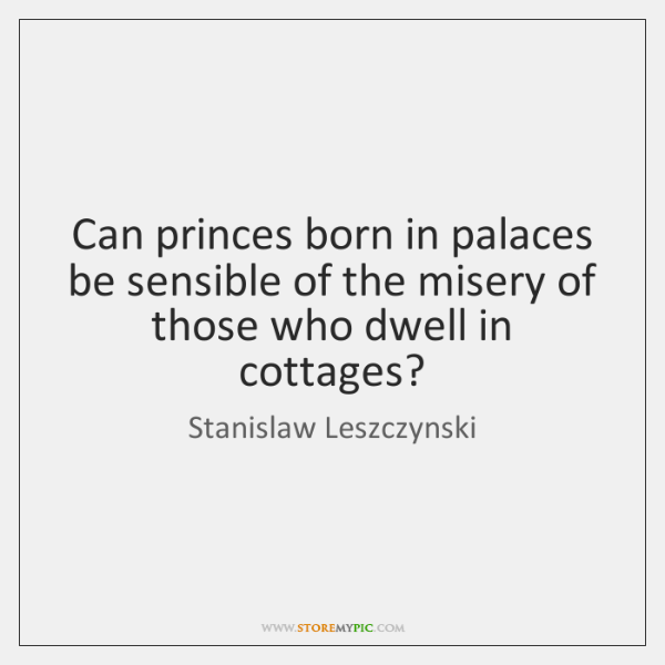 Can princes born in palaces be sensible of the misery of those ...