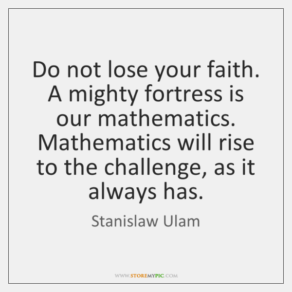 Do not lose your faith. A mighty fortress is our mathematics. Mathematics ...