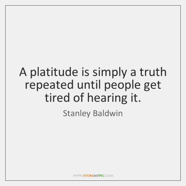 A platitude is simply a truth repeated until people get tired of ...
