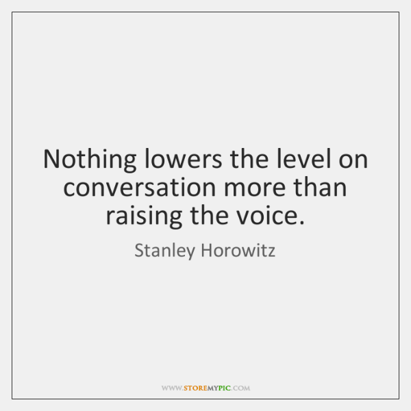 Nothing lowers the level on conversation more than raising the voice.