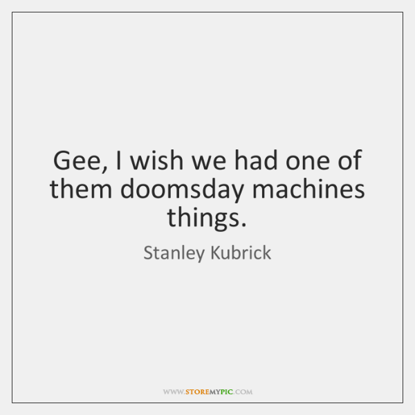 Gee, I wish we had one of them doomsday machines things.