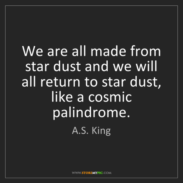 A.S. King: We are all made from star dust and we will all return...