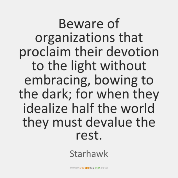 Beware of organizations that proclaim their devotion to the light without embracing, ...