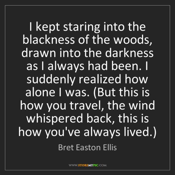 Bret Easton Ellis: I kept staring into the blackness of the woods, drawn...