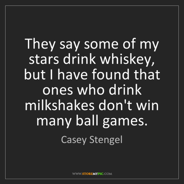 Casey Stengel: They say some of my stars drink whiskey, but I have found...