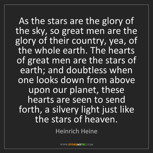 Heinrich Heine: As the stars are the glory of the sky, so great men are...