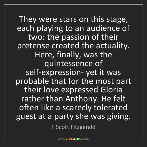F Scott Fitzgerald: They were stars on this stage, each playing to an audience...
