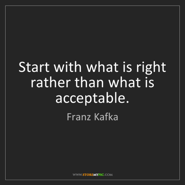 Franz Kafka: Start with what is right rather than what is acceptable.