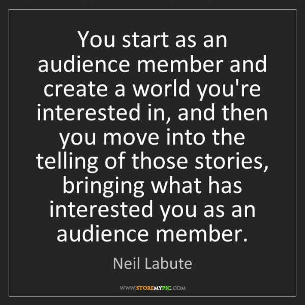 Neil Labute: You start as an audience member and create a world you're...