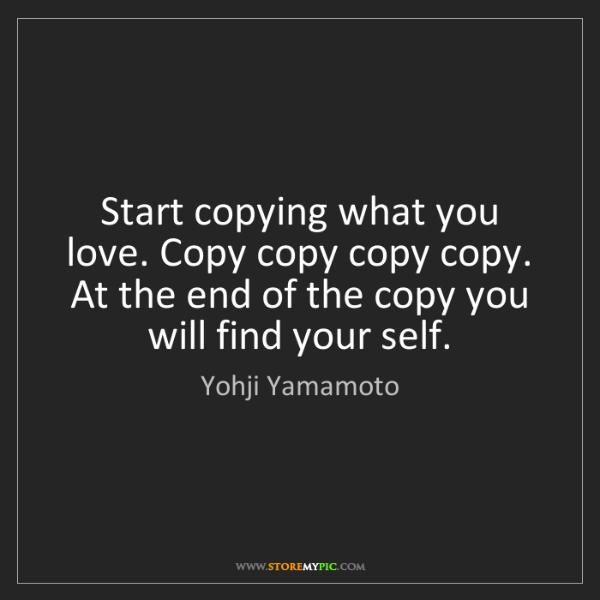 Yohji Yamamoto: Start copying what you love. Copy copy copy copy. At...