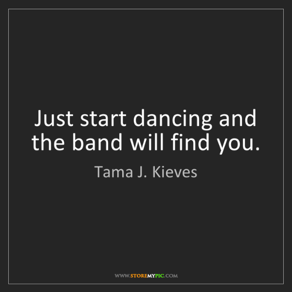 Tama J. Kieves: Just start dancing and the band will find you.