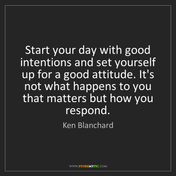 Ken Blanchard: Start your day with good intentions and set yourself...