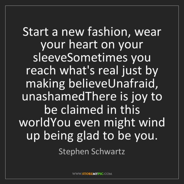 Stephen Schwartz: Start a new fashion, wear your heart on your sleeveSometimes...