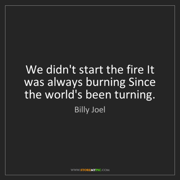 Billy Joel: We didn't start the fire It was always burning Since...