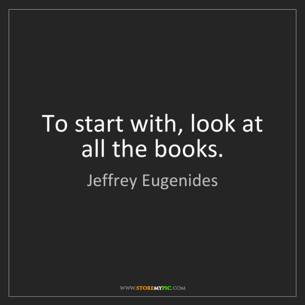 Jeffrey Eugenides: To start with, look at all the books.