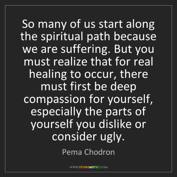 Pema Chodron: So many of us start along the spiritual path because...