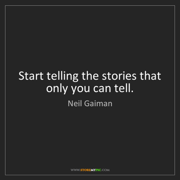 Neil Gaiman: Start telling the stories that only you can tell.