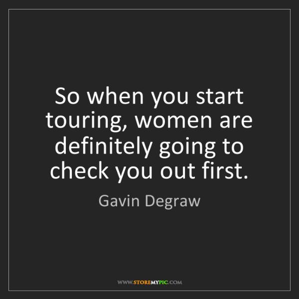 Gavin Degraw: So when you start touring, women are definitely going...