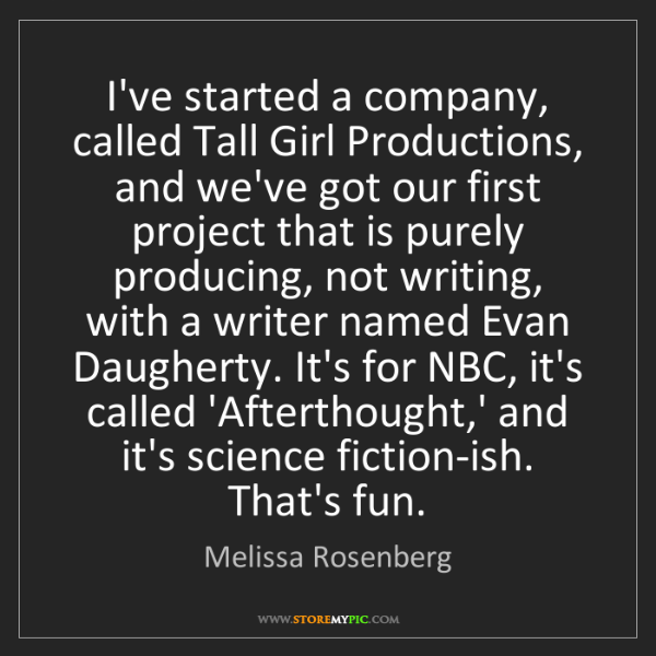 Melissa Rosenberg: I've started a company, called Tall Girl Productions,...