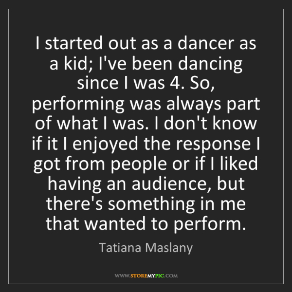Tatiana Maslany: I started out as a dancer as a kid; I've been dancing...