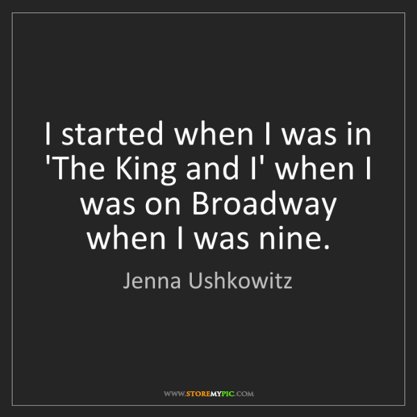 Jenna Ushkowitz: I started when I was in 'The King and I' when I was on...