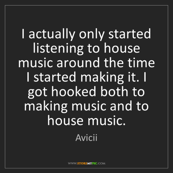Avicii: I actually only started listening to house music around...
