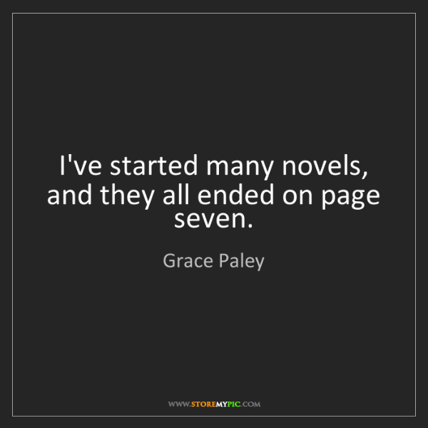 Grace Paley: I've started many novels, and they all ended on page...