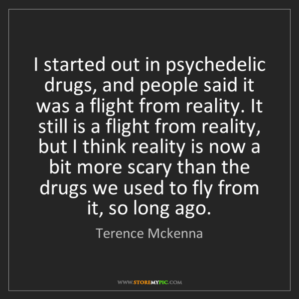 Terence Mckenna: I started out in psychedelic drugs, and people said it...