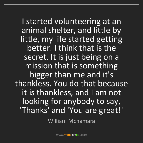 William Mcnamara: I started volunteering at an animal shelter, and little...