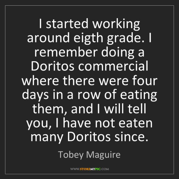 Tobey Maguire: I started working around eigth grade. I remember doing...