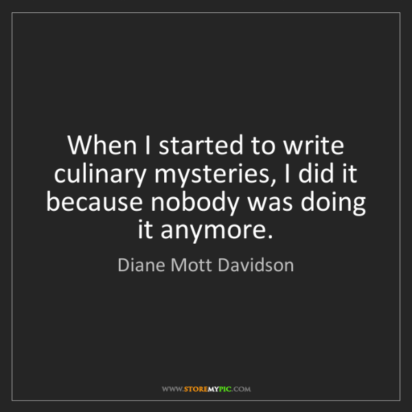 Diane Mott Davidson: When I started to write culinary mysteries, I did it...
