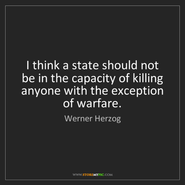 Werner Herzog: I think a state should not be in the capacity of killing...