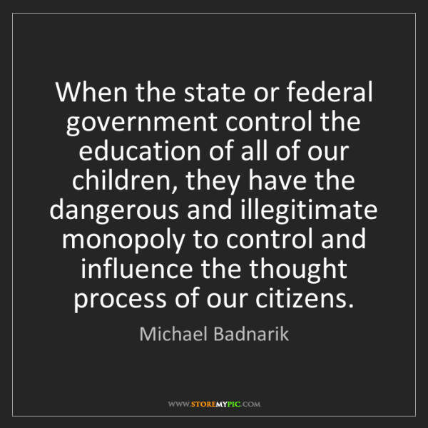 Michael Badnarik: When the state or federal government control the education...