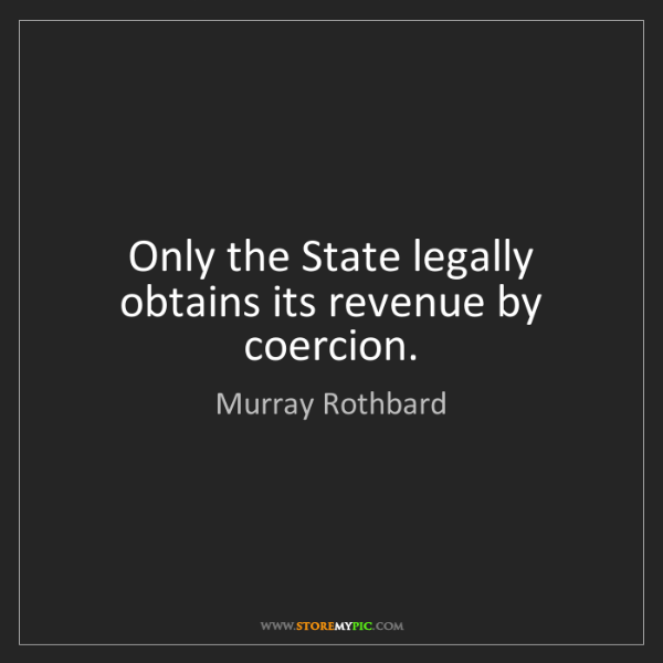 Murray Rothbard: Only the State legally obtains its revenue by coercion.