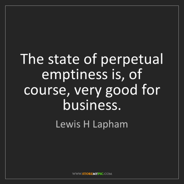 Lewis H Lapham: The state of perpetual emptiness is, of course, very...
