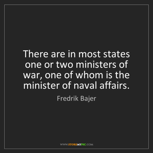 Fredrik Bajer: There are in most states one or two ministers of war,...