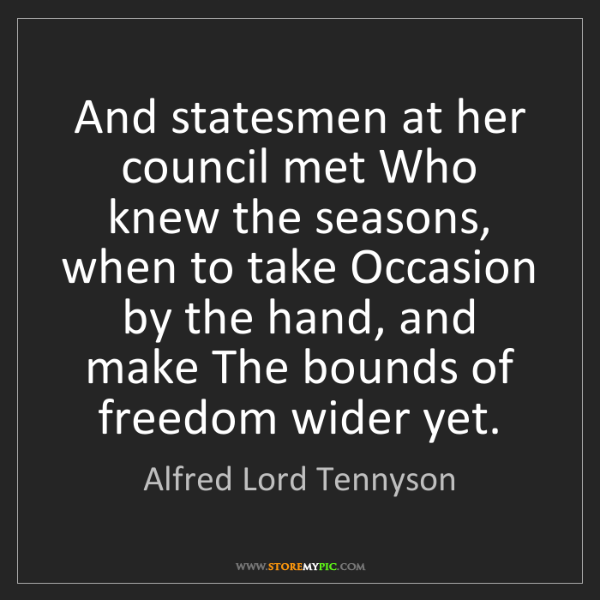 Alfred Lord Tennyson: And statesmen at her council met Who knew the seasons,...