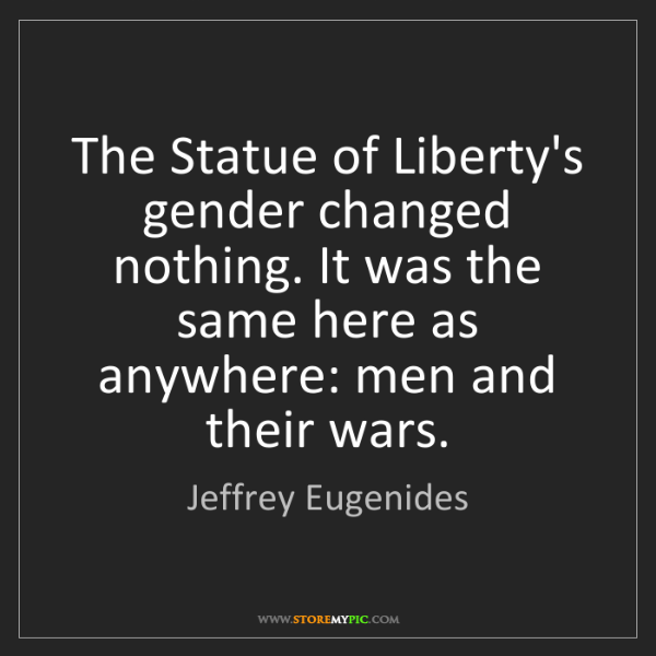 Jeffrey Eugenides: The Statue of Liberty's gender changed nothing. It was...