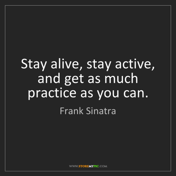 Frank Sinatra: Stay alive, stay active, and get as much practice as...