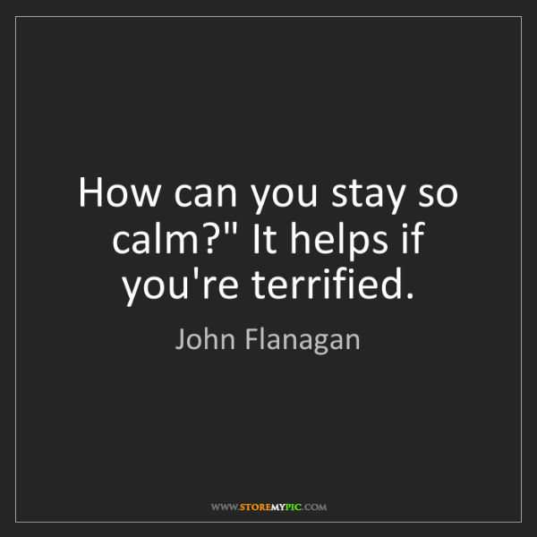 """John Flanagan: How can you stay so calm?"""" It helps if you're terrified."""