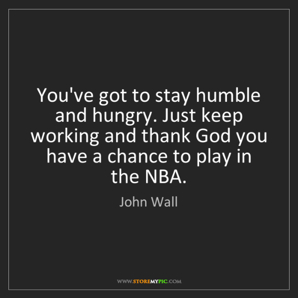 John Wall: You've got to stay humble and hungry. Just keep working...