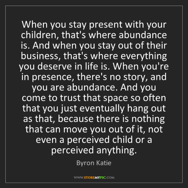 Byron Katie: When you stay present with your children, that's where...