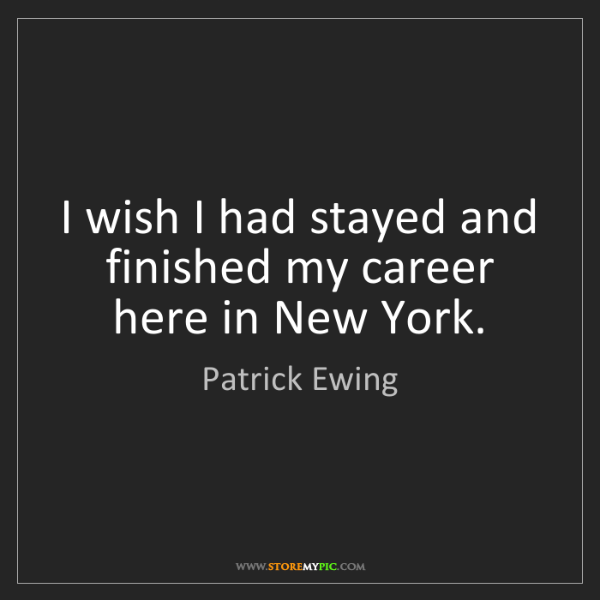 Patrick Ewing: I wish I had stayed and finished my career here in New...