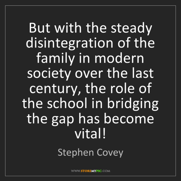 Stephen Covey: But with the steady disintegration of the family in modern...