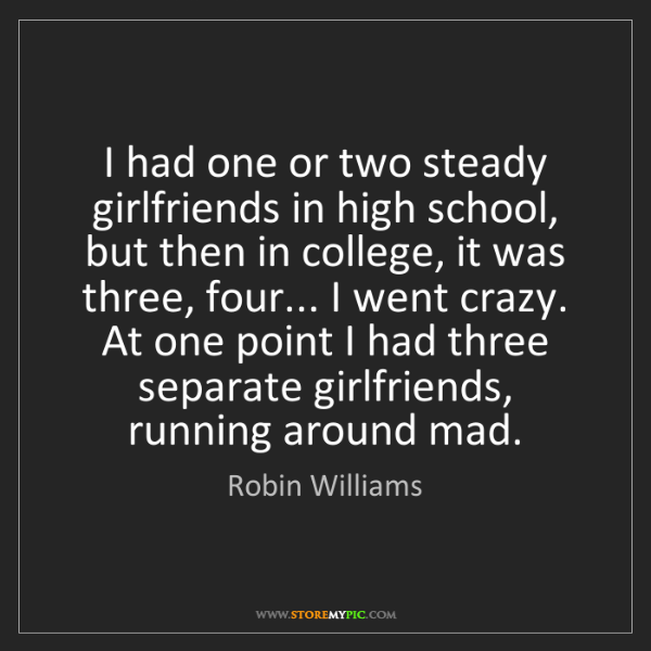 Robin Williams: I had one or two steady girlfriends in high school, but...