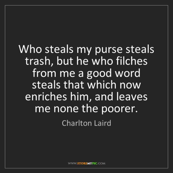 Charlton Laird: Who steals my purse steals trash, but he who filches...