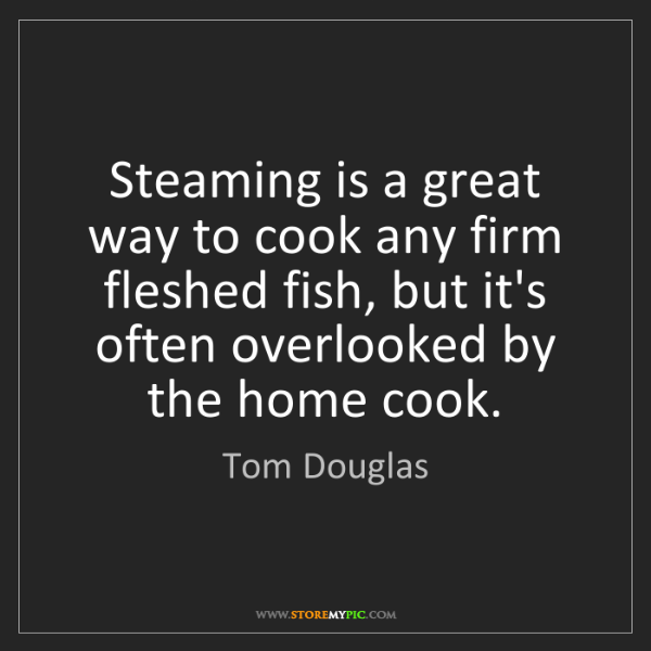 Tom Douglas: Steaming is a great way to cook any firm fleshed fish,...
